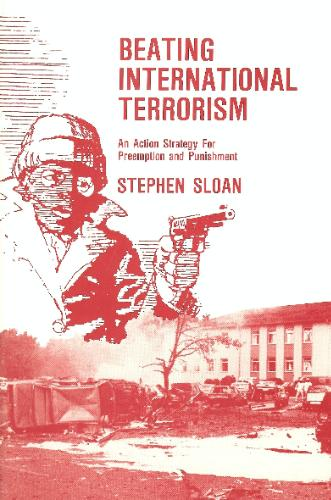 Beating International Terrorism : An Action Strategy for Preemption and Punishment