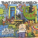 Big Trouble ~ Trout Fishing In America