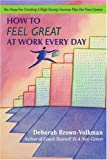 How To Feel Great At Work Every Day: Six Steps For Creating A High-Energy Success Plan For Your Career