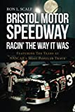 Bristol Motor Speedway: Racin' The Way It Was: Featuring Ten Years at NASCAR's Most Popular Track