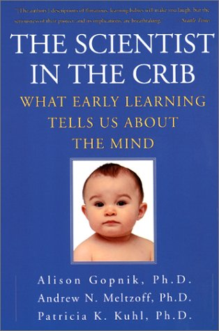The Scientist in the Crib: What Early Learning Tells Us About the Mind, Alison Gopnik, Andrew N. Meltzoff, Patricia K. Kuhl
