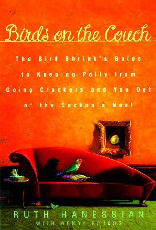 Birds on the Couch: The Bird Shrink's Guide to Keeping Polly from Going Crackers and You Out of the Cuckoo's Nest, Ruth Hanessian, Gwendolyn Bounds