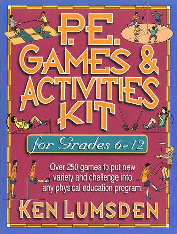 P.E. Games &#038; Activities Kit  for Grades 6-12: Over 250 Games to Put New Variety and Challenge into Your Physical Education Program