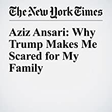 Aziz Ansari: Why Trump Makes Me Scared for My Family Other by Aziz Ansari Narrated by Kristi Burns