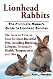 Lionhead Rabbits The Complete Owner's Guide to Lionhead Bunnies The Facts on How to Care for these Beautiful Pets, including Breeding, Lifespan, Personality, Health, Temperament and Diet