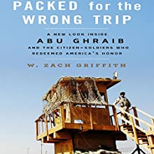 Packed for the Wrong Trip: A New Look inside Abu Ghraib and the Citizen-Soldiers Who Redeemed America's Honor Audiobook by W. Zach Griffith Narrated by Stephen Hoye