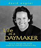 Life As a Daymaker: How to Change the World by Simply Making Someone's Day