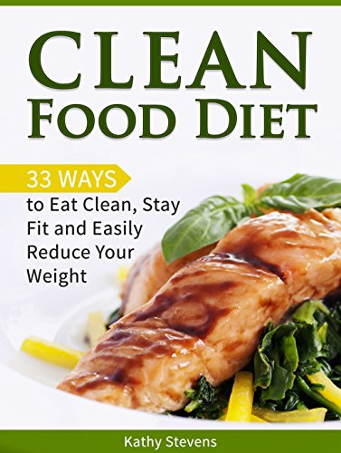 Clean Food Diet: 33 Ways to Eat Clean, Stay Fit and Easily Reduce Your Weight (Clean food diet, Clean eating, Clean eating diet) by Kathy Stevens