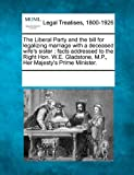 img - for The Liberal Party and the bill for legalizing marriage with a deceased wife's sister: facts addressed to the Right Hon. W.E. Gladstone, M.P., Her Majesty's Prime Minister. book / textbook / text book