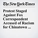 Protest Staged Against Fox Correspondent Accused of Racism for Chinatown Interviews | Liam Stack