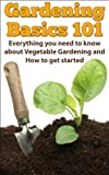 Gardening Basics 101: Everything you need to know about Vegetable Gardening and How to get started