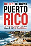 The Best of Travel Books Puerto Rico: How to Explore a Paradise Island in the Caribbean - Every Traveler's Ultimate Puerto Rico Travel Guide for the Best Caribbean Vacation