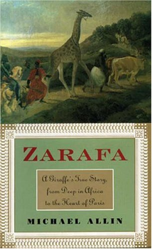 Zarafa: A Giraffe's True Story, from Deep in Africa to the Heart of Paris, Allin,Michael