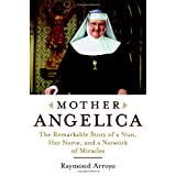Mother Angelica: The Remarkable Story of a Nun, Her Nerve, and a Network of Miracles ~ Raymond Arroyo