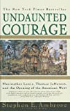 Undaunted Courage: Meriwether Lewis, Thomas Jefferson, and the Opening of the American West