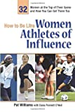 img - for How to Be Like Women Athletes of Influence: 32 Women at the Top of Their Game and How You Can Get There Too book / textbook / text book