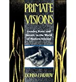 img - for { [ PRIMATE VISIONS: GENDER, RACE, AND NATURE IN THE WORLD OF MODERN SCIENCE[ PRIMATE VISIONS: GENDER, RACE, AND NATURE IN THE WORLD OF MODERN SCIENCE ] BY HARAWAY, DONNA JEANNE ( AUTHOR )AUG-22-1990 PAPERBACK ] } Haraway, Donna Jeanne ( AUTHOR ) Aug-22-1990 Paperback book / textbook / text book