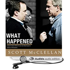 What Happened - Inside the Bush White House and Washington's Culture of Deception - Scott McClellan