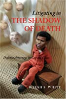 Litigating in the Shadow of Death: Defense Attorneys in Capital Cases