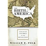 The Birth of America: From Before Columbus to the Revolutionby William R. Polk