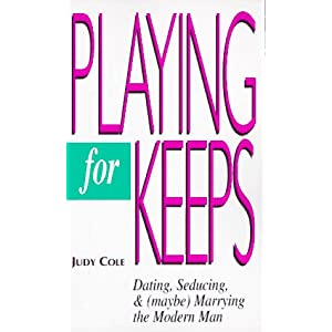 Playing for Keeps: Dating, Seducing, and (Maybe) Marrying the Modern Man Judy Cole