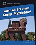 What We Get From Greek Mythology (21st Century Skills Library: Mythology and Culture)