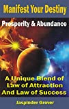 Manifest Your Destiny : Prosperity and Abundance : A Unique Blend of Law of Attraction and Law of Success: Ultimate Prosperity Bible and Abundance Book     Applications and Methodoly of Use 2)