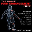 Simple Pain Management Guide: How to Quickly Heal, Treat and Cure Your Body Parts from Pain Hörbuch von  How To eBooks Gesprochen von: Kevin Theis