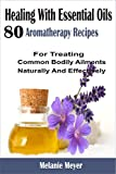 img - for Healing With Essential Oils: 80 Aromatherapy Recipes For Treating Common Bodily Ailments Naturally And Effectively book / textbook / text book