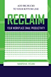 img - for Reclaim Your Workplace Email Productivity - Add Big Bucks to Your Bottom Line book / textbook / text book