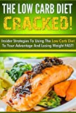 The Low Carb Diet CRACKED! - Insider Strategies to Using the Low Carb Diet to Your Advantage and Losing Weight FAST (Ketogenic Diet, Low Carb Diet, Low Carb, Keto)