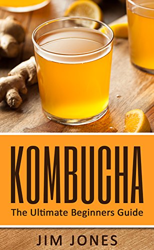 Kombucha: kombucha for beginners (kombucha books, kombucha recipes, kombucha revolution) (How to Make Kombucha, Fermented Tea, Fermented Drinks Book 1) by Jim Jones