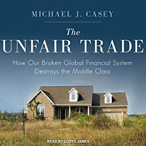 The Unfair Trade: How Our Broken Global Financial System Destroys the Middle Class | [Michael J. Casey]