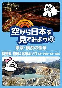 空から日本を見てみよう20 東京・横浜の夜景/群馬県 絶景&温泉めぐり 高崎~伊香保~草津~浅間山 [DVD]