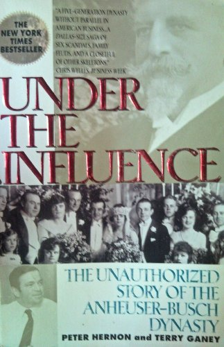 Under the Influence: The Unauthorized Story of the Anheuser-Busch Dynasty, PETER HERNON, TERRY GANEY