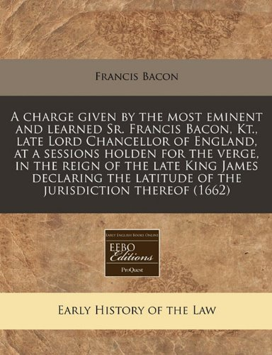 A charge given by the most eminent and learned Sr. Francis Bacon, Kt., late Lord Chancellor of England, at a sessions holden for the verge, in the ... latitude of the jurisdiction thereof (1662)