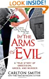 In the Arms of Evil: A True Story of Obsession, Greed, and Murder (St. Martin's True Crime Library)