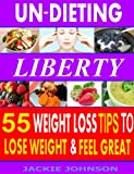 Un-Dieting Liberty: 55 Weight Loss Tips To Lose Weight And Look Great