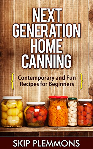 Next Generation Home Canning: Contemporary and Fun Recipes for Beginners by Skip Plemmons