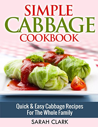 Simple Cabbage Cookbook  Quick & Easy Cabbage Recipes For The Whole Family by Sarah Clark