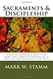 By Dr. Mark W. Stamm Sacraments & Discipleship: Understanding Baptism and the Lords Supper in a United Methodist Context (2nd Second Edition) [Paperback]