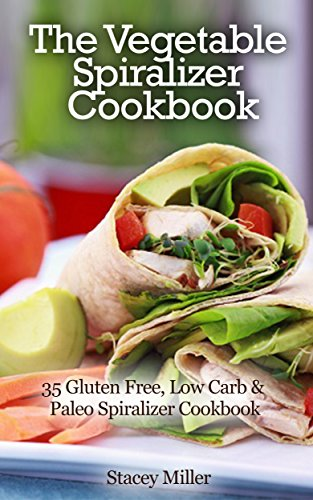 The Vegetable Spiralizer Cookbook: 35 Gluten Free, Low Carb & Paleo Spiralizer Cookbook by Stacey Miller