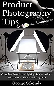 Product Photography Tips for Ebay and Ecommerce: Complete Tutorial on Lighting, Studio, and Kit. With Over 70 Photos and Diagrams. Beginners & Beyond