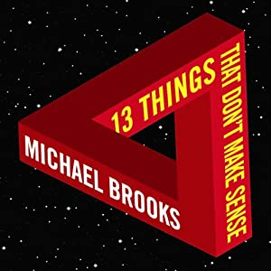 13 Things That Don't Make Sense: The Most Intriguing Scientific Mysteries | [Michael Brooks]