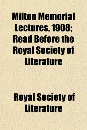 Milton Memorial Lectures, 1908; Read Before the Royal Society of Literature
