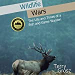 Wildlife Wars: The Life and Times of a Fish and Game Warden | Terry Grosz