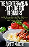 MEDITERRANEAN Diet: A Guide for Beginners - Little-Known Secrets, Tips & Proven Recipes for Losing Weight and Getting Healthier