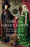Carola Hicks Girl in a Green Gown: The History and Mystery of the Arnolfini Portrait