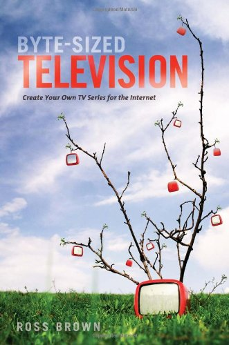Byte Sized Television: Create Your Own TV Series for the...