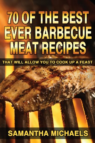 70 Of The Best Ever Barbecue Meat Recipes: That Will Allow You To Cook Up A Feast
